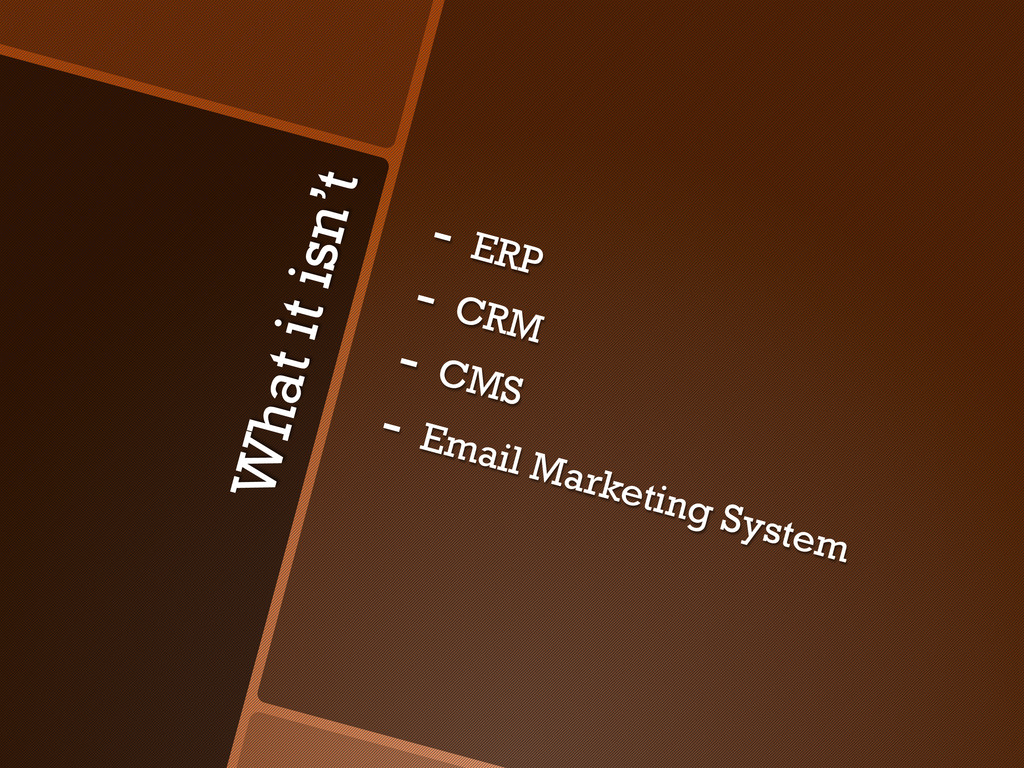 What it isn't -  ERP -  CRM -  CMS -  Email Mar...