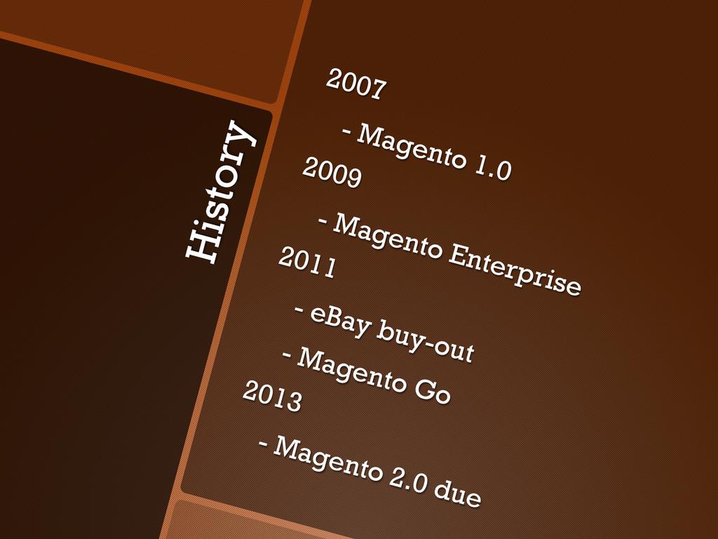 History 2007 - Magento 1.0 2009 - Magento Enter...