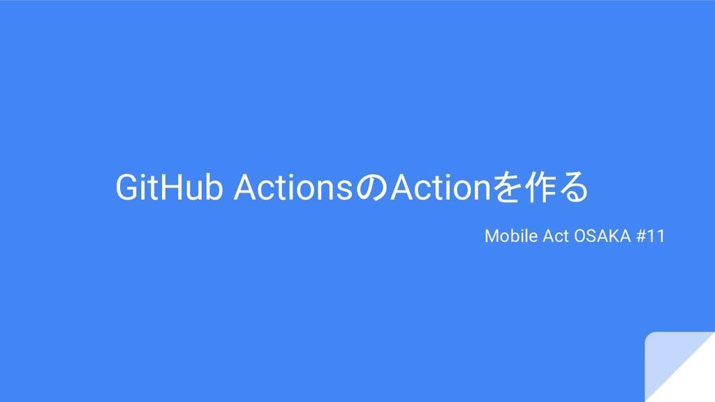 GitHub ActionsのActionを作る Mobile Act OSAKA #11