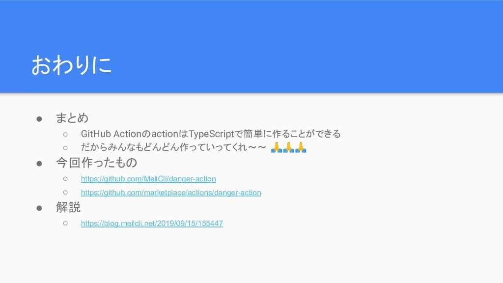 おわりに ● まとめ ○ GitHub ActionのactionはTypeScriptで簡単...