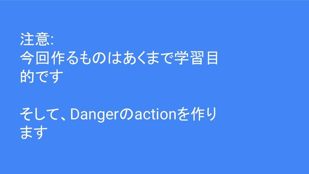 注意: 今回作るものはあくまで学習目 的です そして、Dangerのactionを作り ます