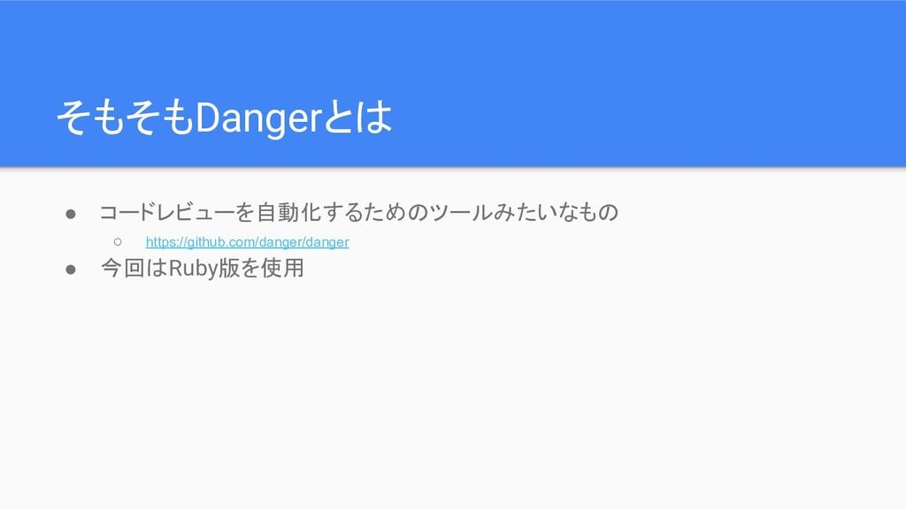 そもそもDangerとは ● コードレビューを自動化するためのツールみたいなもの ○ http...