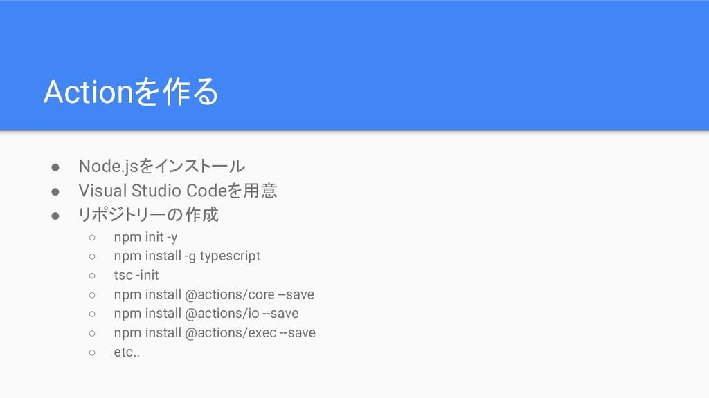 Actionを作る ● Node.jsをインストール ● Visual Studio Code...