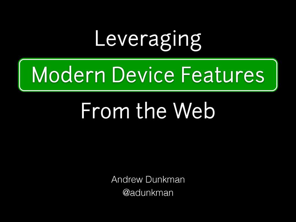 Modern Device Features Andrew Dunkman @adunkman...