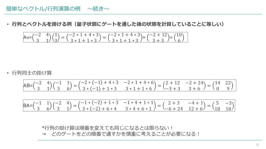 6 簡単なベクトル/行列演算の例 ~続き~ • 行列とベクトルを掛ける例(量子状態にゲートを通...