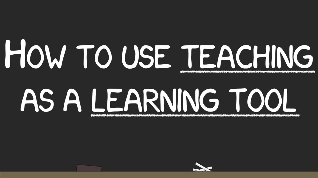 HOW TO USE TEACHING AS A LEARNING TOOL