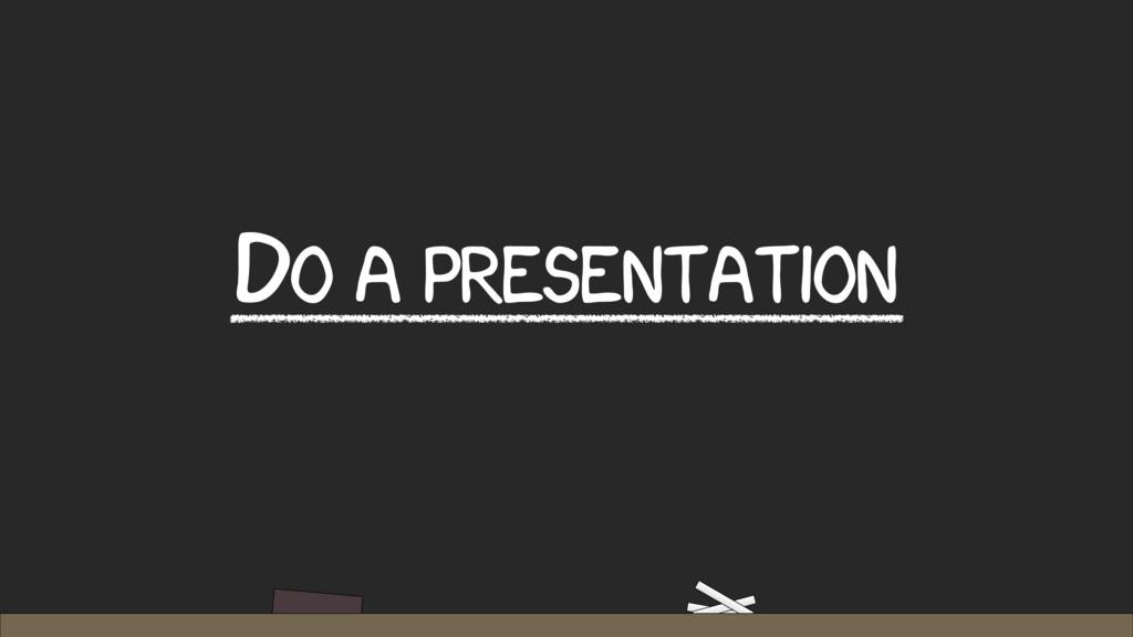 DO A PRESENTATION
