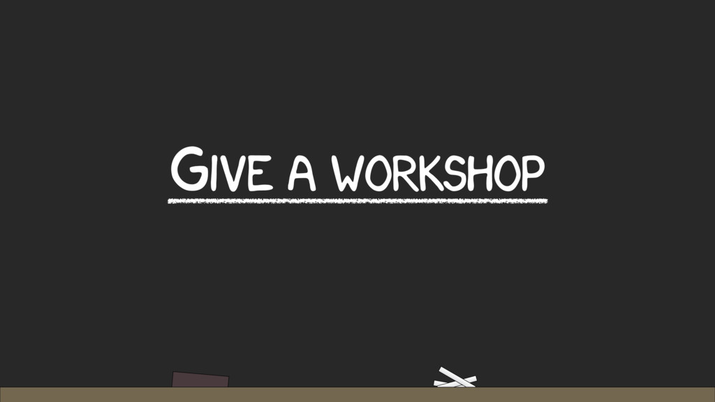 GIVE A WORKSHOP