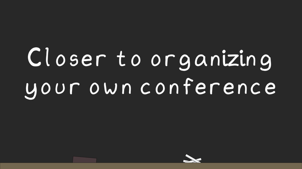 Closer to organizing your own conference
