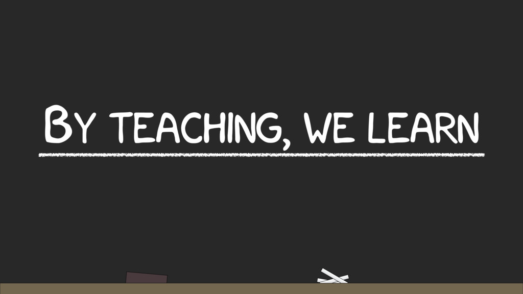 BY TEACHING, WE LEARN