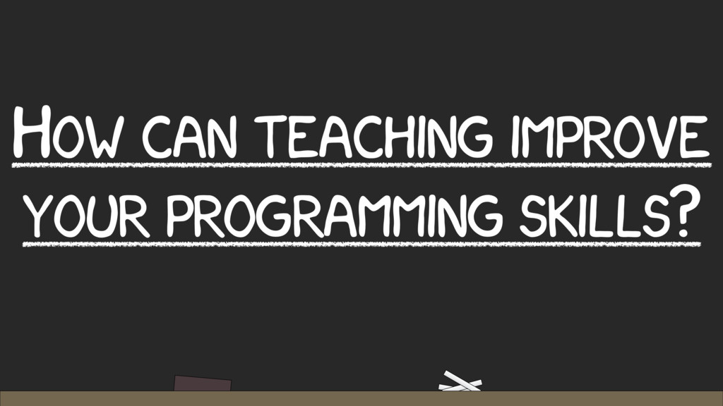 HOW CAN TEACHING IMPROVE YOUR PROGRAMMING SKILL...