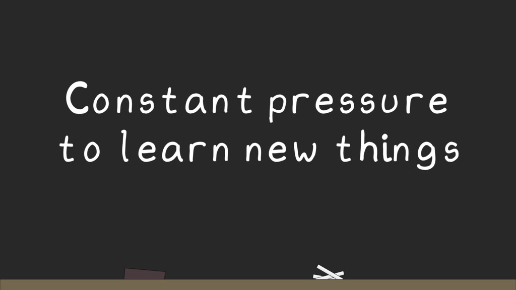 Constant pressure to learn new things