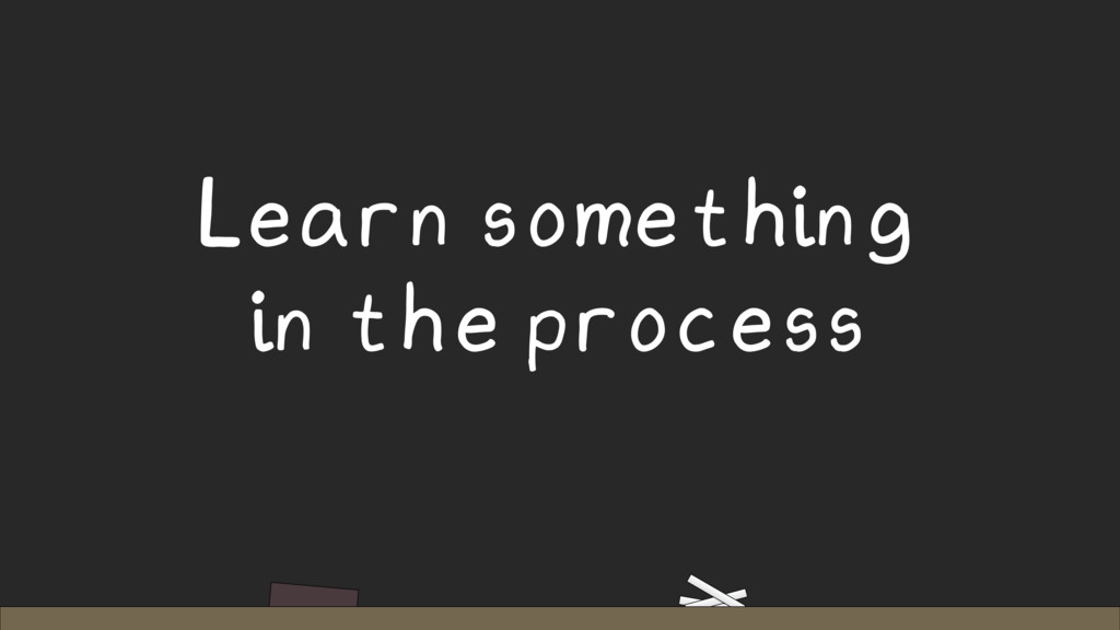 Learn something in the process
