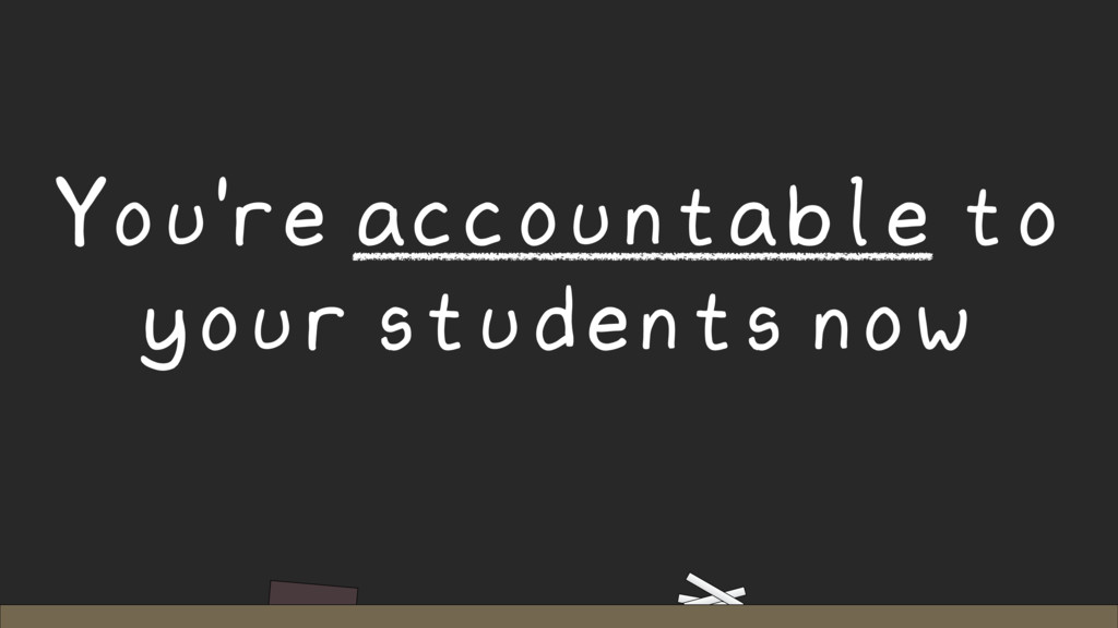 You're accountable to your students now