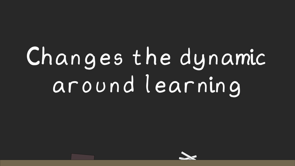 Changes the dynamic around learning