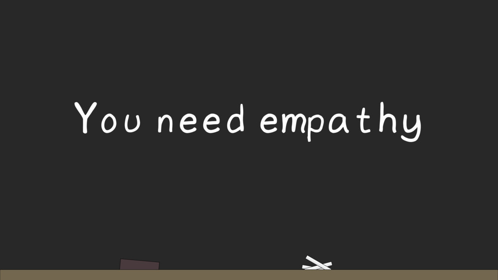 You need empathy