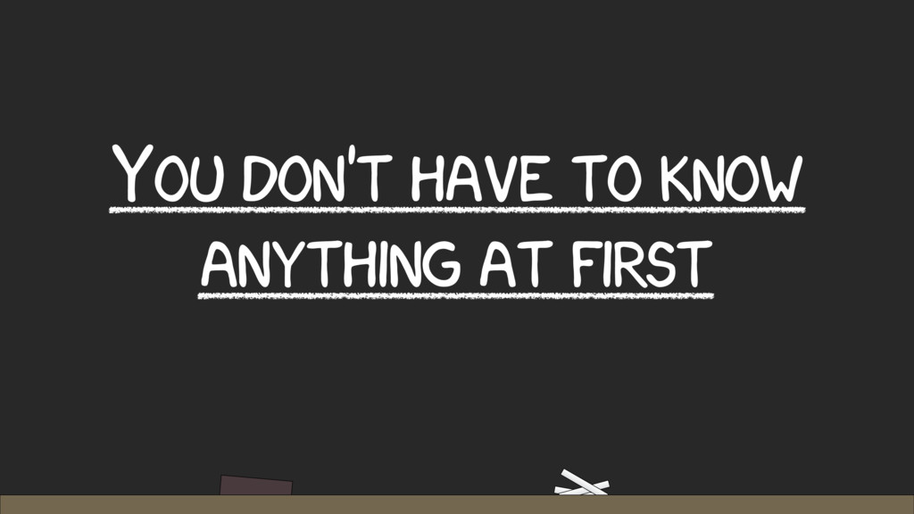 YOU DON'T HAVE TO KNOW ANYTHING AT FIRST