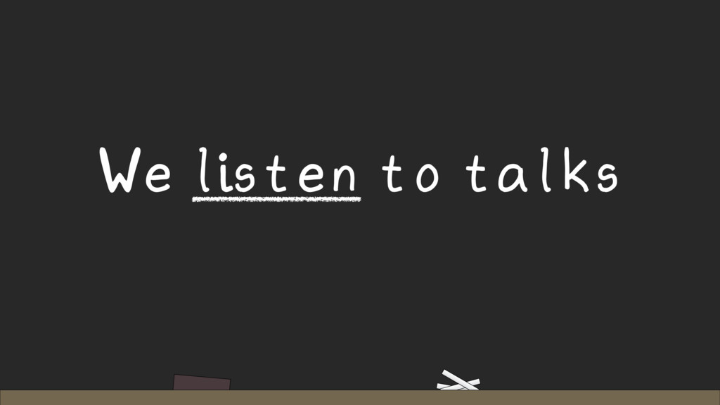 We listen to talks