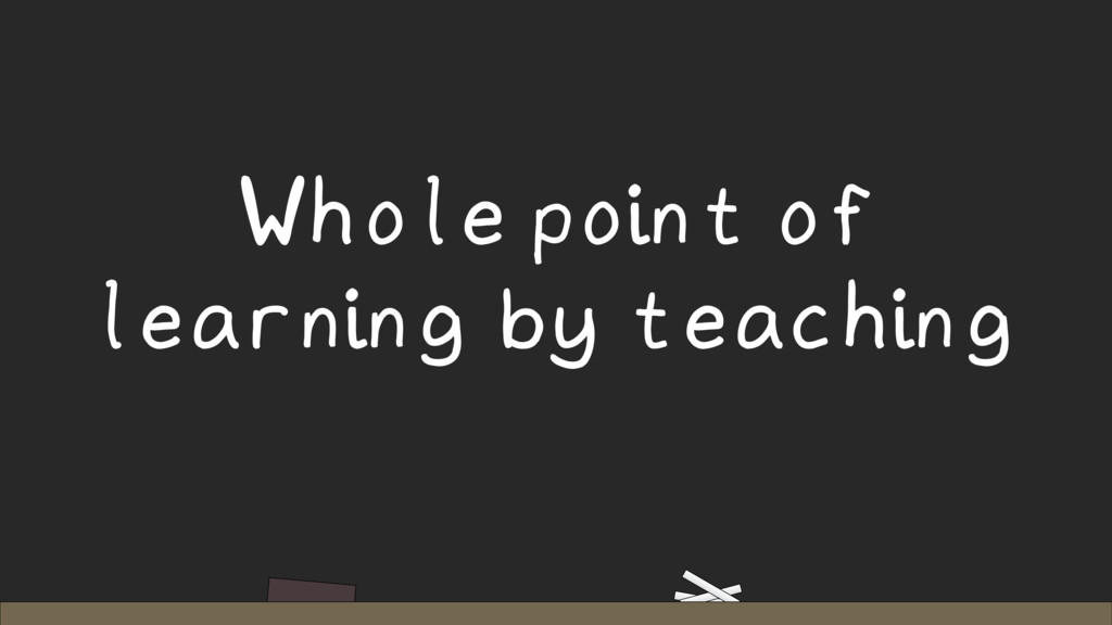 Whole point of learning by teaching