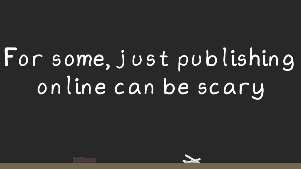 For some, just publishing online can be scary