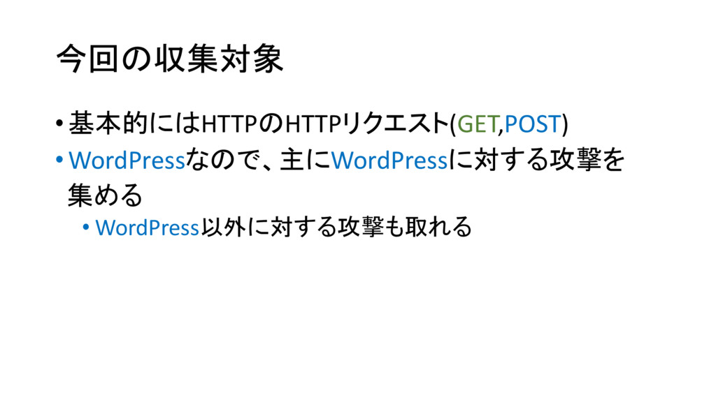今回の収集対象 •基本的にはHTTPのHTTPリクエスト(GET,POST) •WordPre...