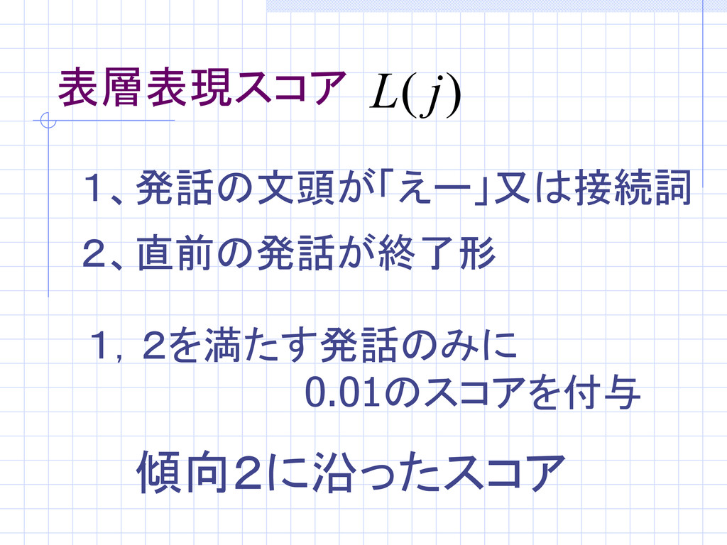 表層表現スコア 1、発話の文頭が「えー」又は接続詞 2、直前の発話が終了形 1,2を満たす発話...