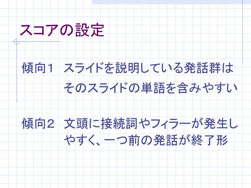 スコアの設定 傾向1 スライドを説明している発話群は そのスライドの単語を含みやすい 傾向2 ...