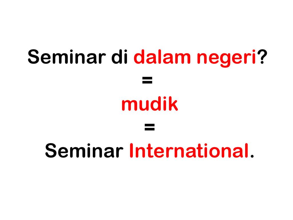 Seminar di dalam negeri? = mudik = Seminar Inte...