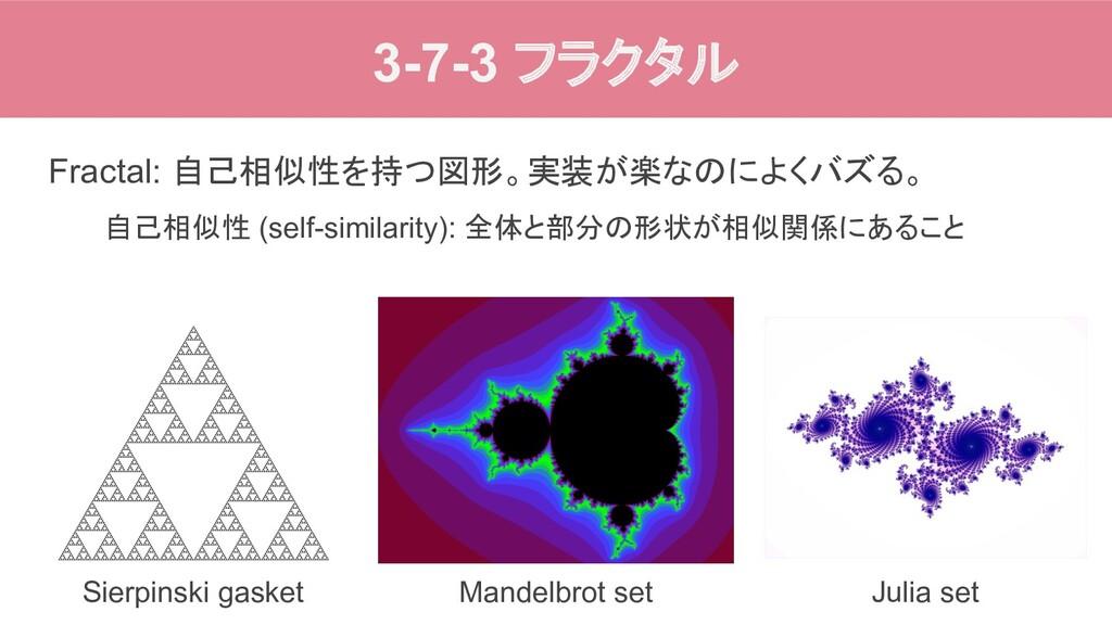3-7-3 フラクタル Fractal: 自己相似性を持つ図形。実装が楽なのによくバズる。 自...