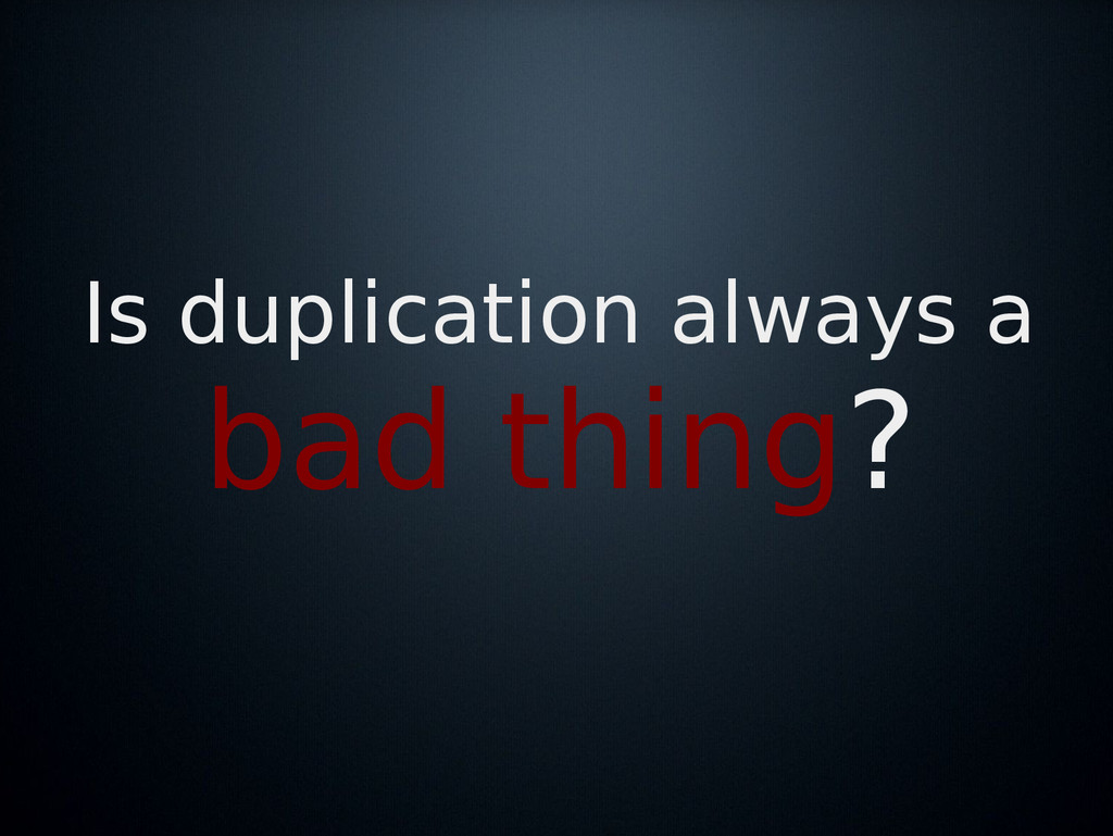 Is duplication always a bad thing?