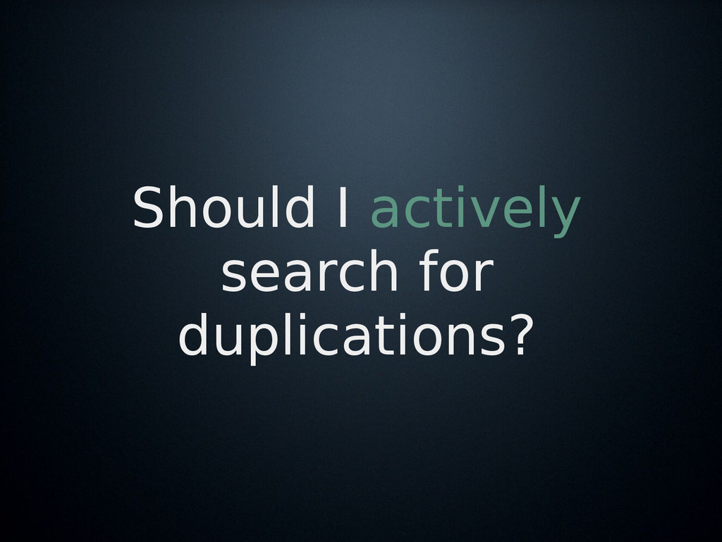 Should I actively search for duplications?