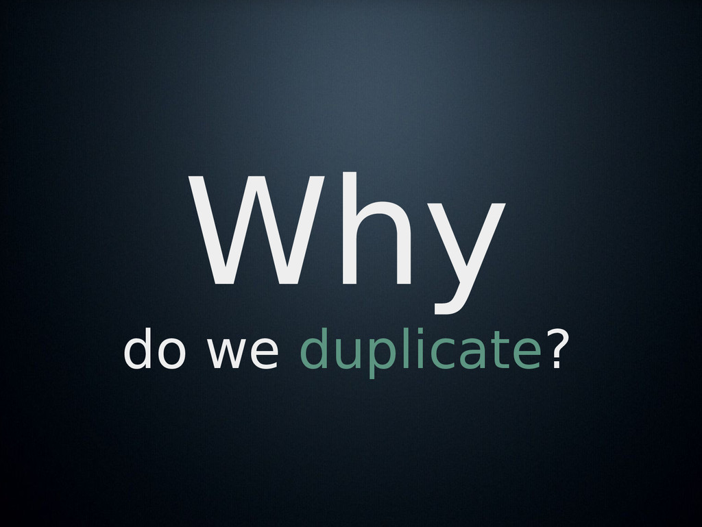 Why do we duplicate?