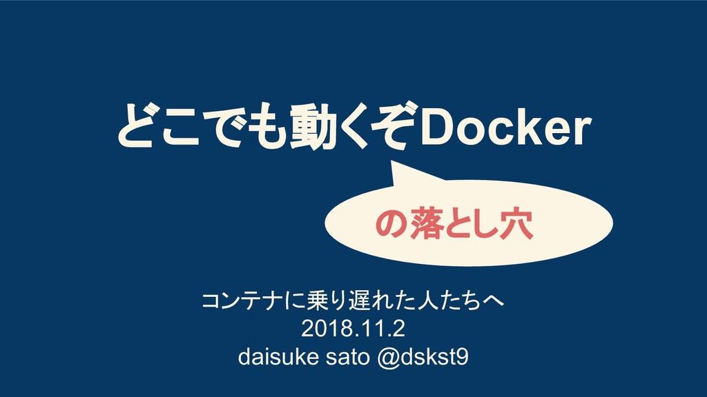どこでも動くぞDocker コンテナに乗り遅れた人たちへ 2018.11.2 daisuke ...