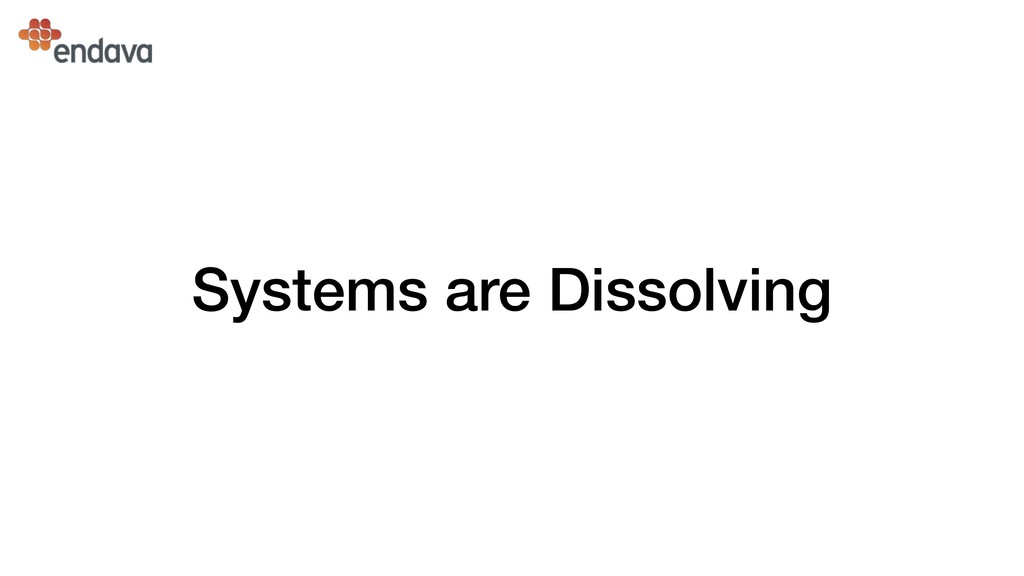 Systems are Dissolving