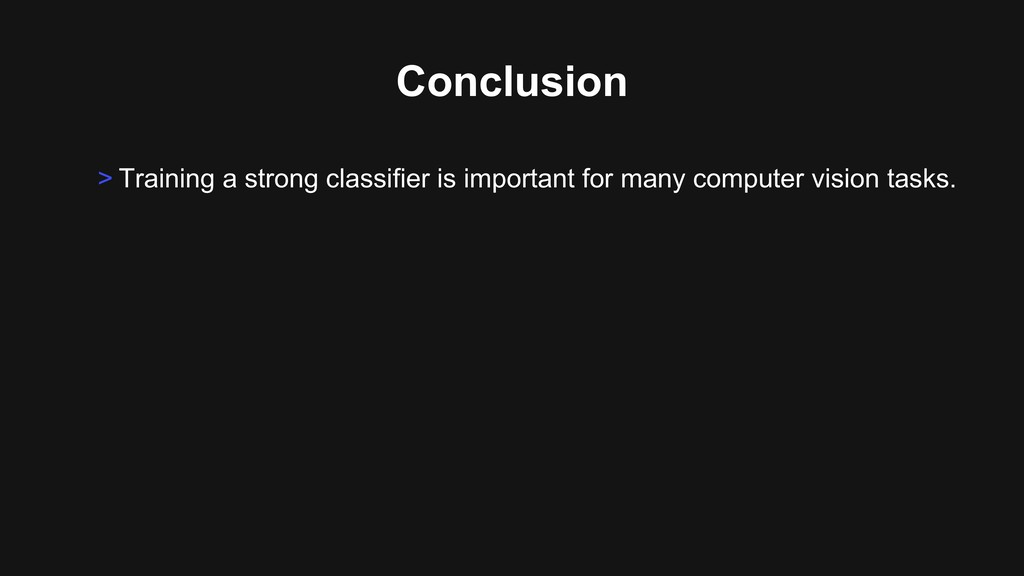 Conclusion > Training a strong classifier is im...