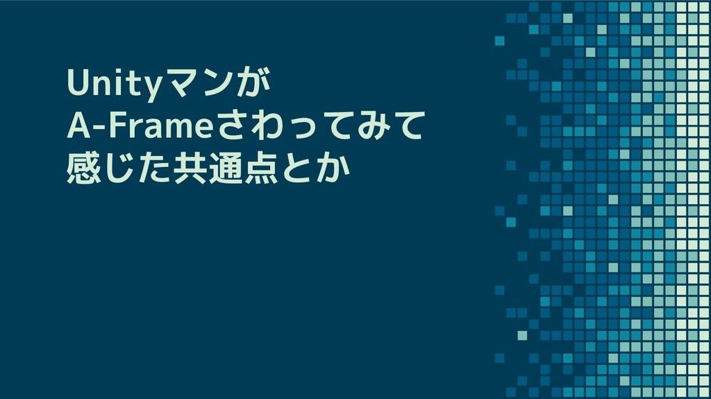 Unityマンが A-Frameさわってみて 感じた共通点とか