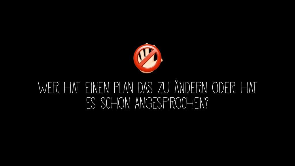Wer hat einen Plan das zu ändern oder hat es sc...