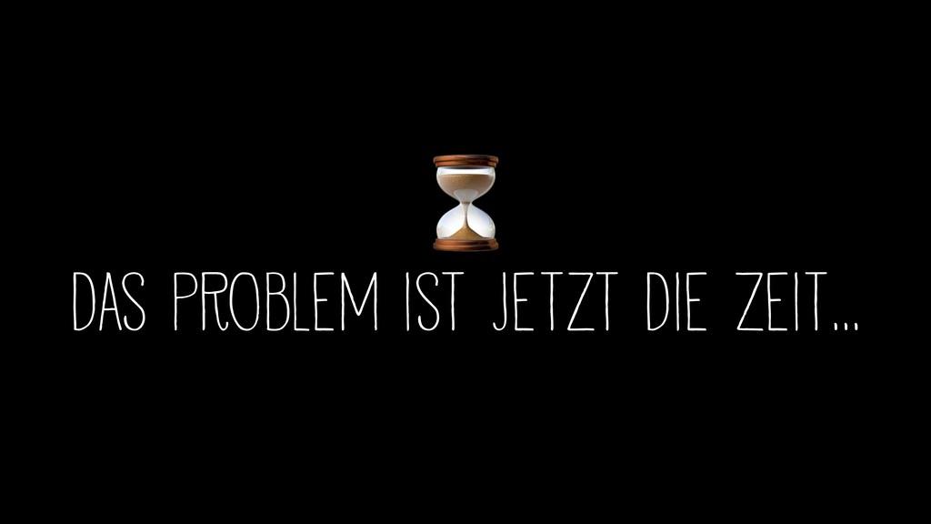 ⏳ das Problem ist jetzt die Zeit…