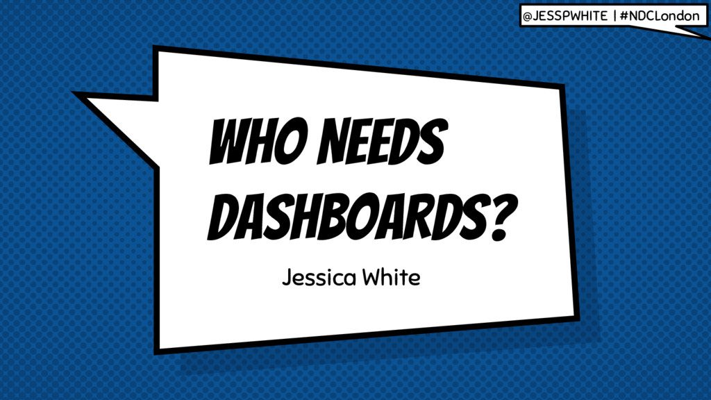 WHO NEEDS DASHBOARDS? Jessica White @JESSPWHITE...