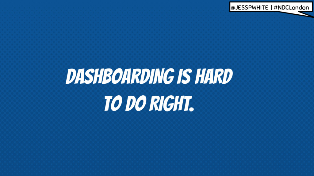 IS HARD TO DO RIGHT. DASHBOARDING @JESSPWHITE |...