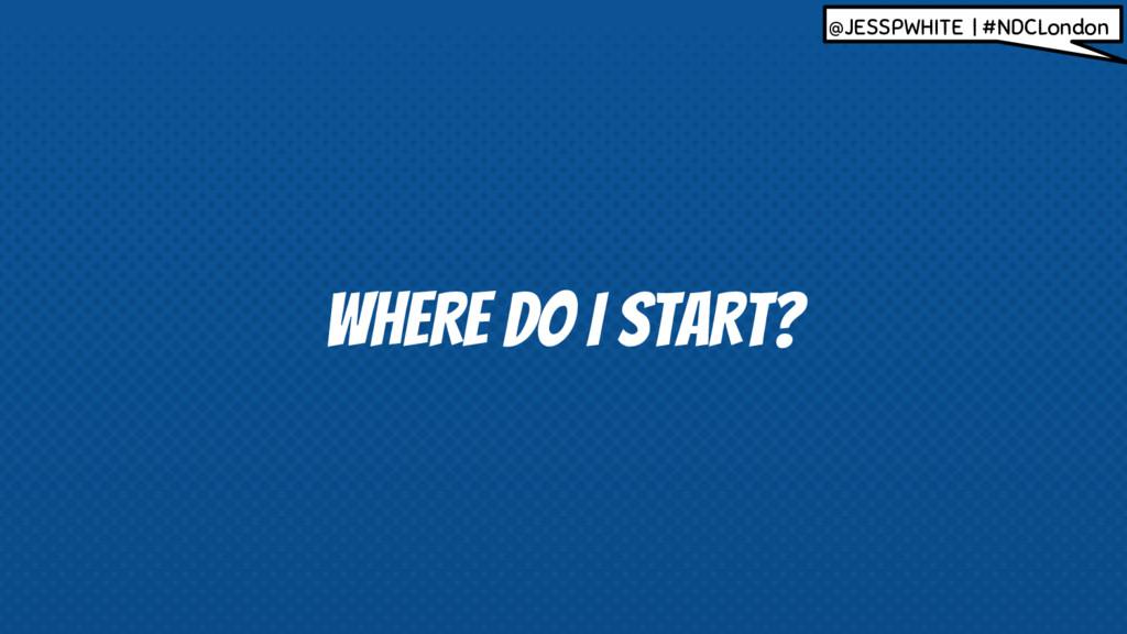 WHERE DO I START? @JESSPWHITE | #NDCLondon