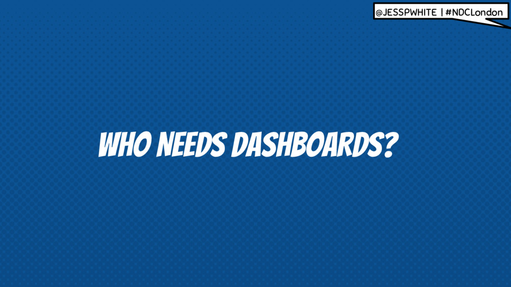 WHO NEEDS dASHBOARDS? @JESSPWHITE | #NDCLondon