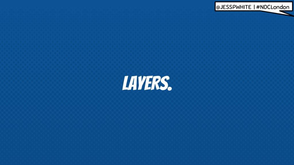 LAYERS. @JESSPWHITE | #NDCLondon