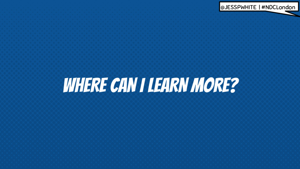 WHERE CAN I LEARN MORE? @JESSPWHITE | #NDCLondon