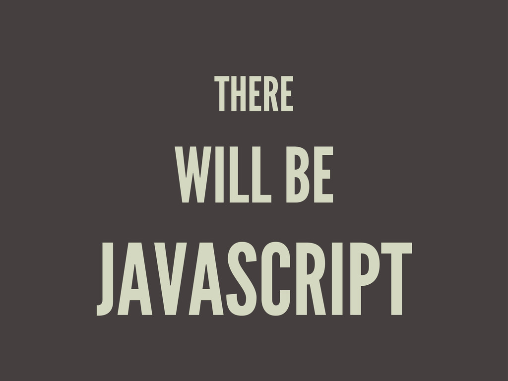 THERE WILL BE JAVASCRIPT