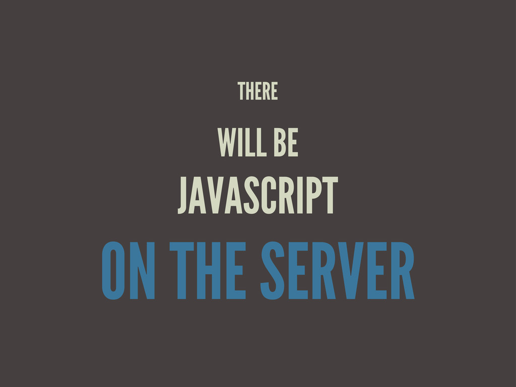 THERE WILL BE JAVASCRIPT ON THE SERVER