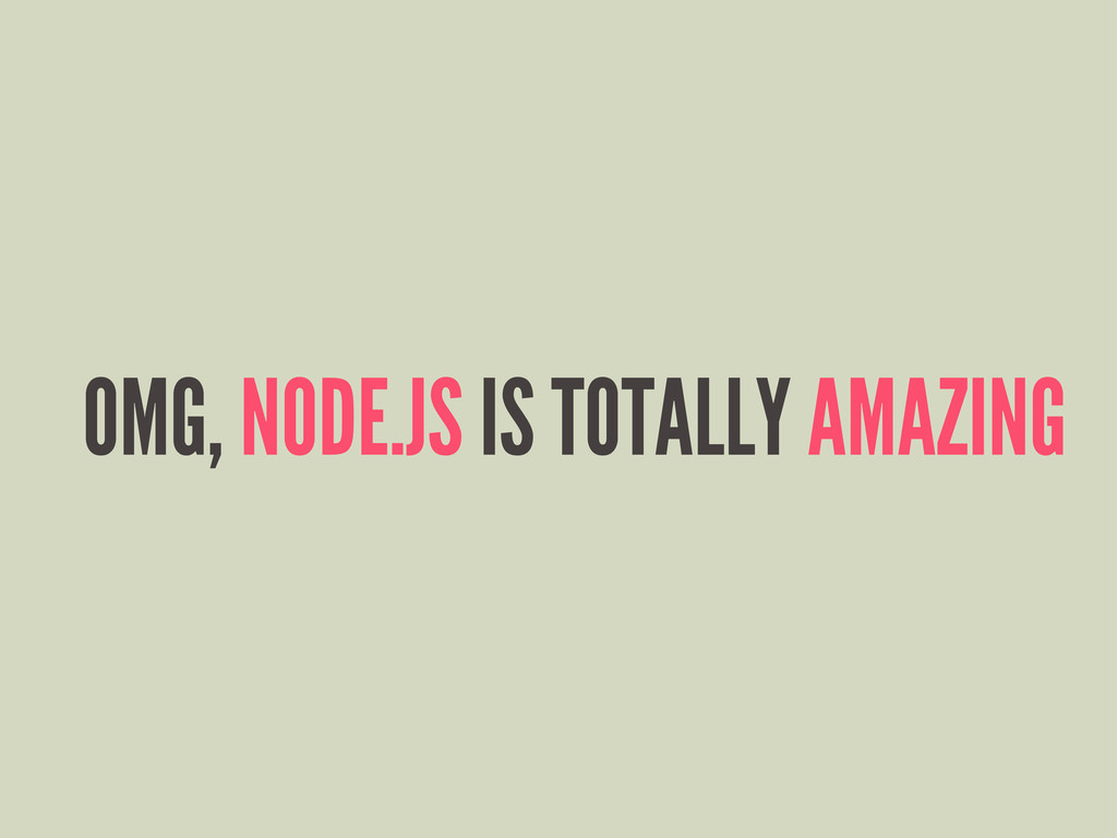 OMG, NODE.JS IS TOTALLY AMAZING