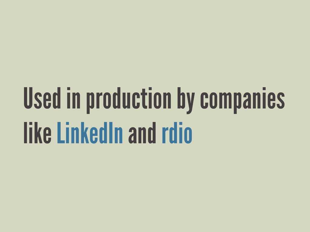 Used in production by companies like LinkedIn a...