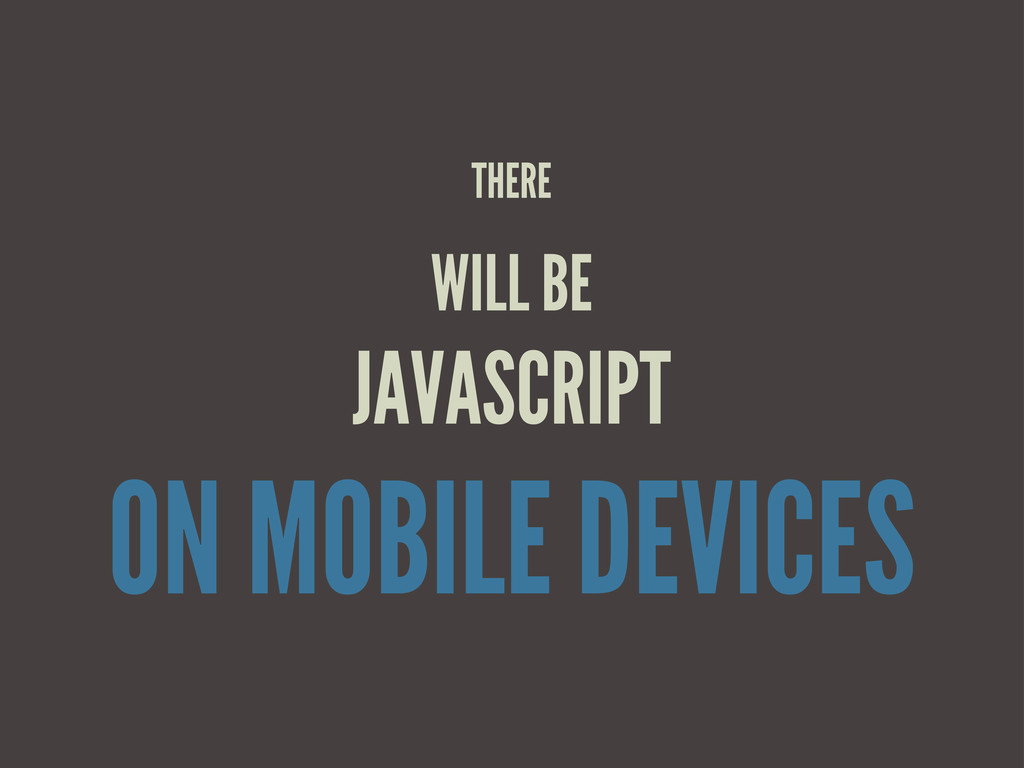 THERE WILL BE JAVASCRIPT ON MOBILE DEVICES