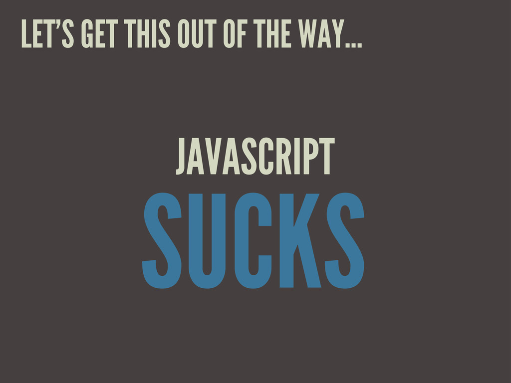 SUCKS JAVASCRIPT LET'S GET THIS OUT OF THE WAY....